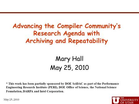 May 25, 2010 Mary Hall May 25, 2010 Advancing the Compiler Community's Research Agenda with Archiving and Repeatability * This work has been partially.