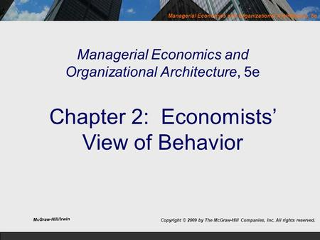 Managerial Economics and Organizational Architecture, 5e Managerial Economics and Organizational Architecture, 5e Chapter 2: Economists' View of Behavior.