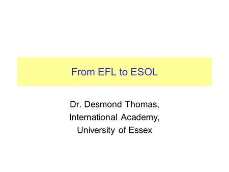 From EFL to ESOL Dr. Desmond Thomas, International Academy, University of Essex.