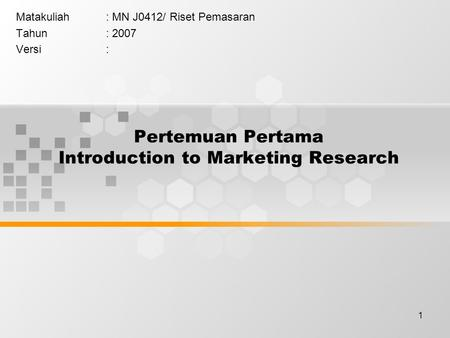 1 Pertemuan Pertama Introduction to Marketing Research Matakuliah: MN J0412/ Riset Pemasaran Tahun: 2007 Versi: