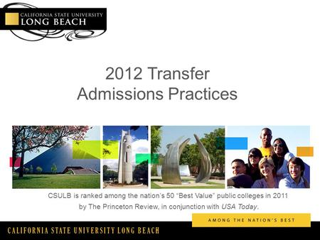 "CALIFORNIA STATE UNIVERSITY LONG BEACH 2012 Transfer Admissions Practices CSULB is ranked among the nation's 50 ""Best Value"" public colleges in 2011 by."