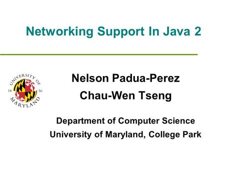 Networking Support In Java 2 Nelson Padua-Perez Chau-Wen Tseng Department of Computer Science University of Maryland, College Park.