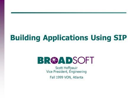 Building Applications Using SIP Scott Hoffpauir Vice President, Engineering Fall 1999 VON, Atlanta.