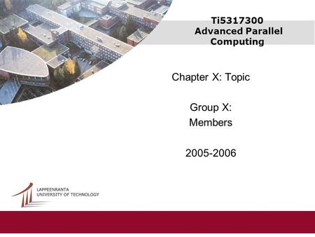 Ti5317300 Advanced Parallel Computing Chapter X: Topic Group X: Members 2005-2006.