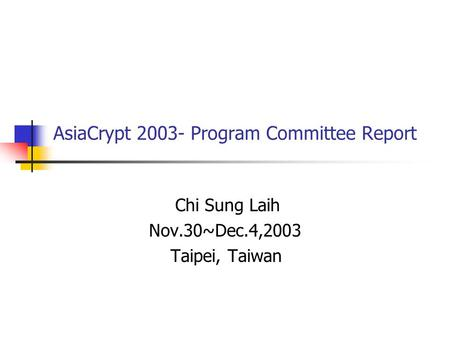 AsiaCrypt 2003- Program Committee Report Chi Sung Laih Nov.30~Dec.4,2003 Taipei, Taiwan.
