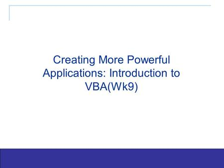 Exploring Office 2003 - Grauer and Barber 1 Creating More Powerful Applications: Introduction to VBA(Wk9)