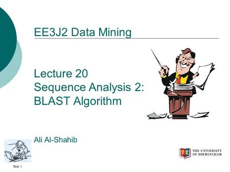 Slide 1 EE3J2 Data Mining Lecture 20 Sequence Analysis 2: BLAST Algorithm Ali Al-Shahib.