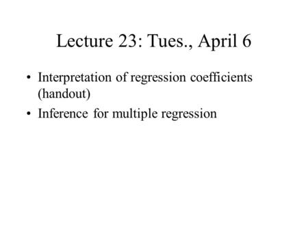 Lecture 23: Tues., April 6 Interpretation of regression coefficients (handout) Inference for multiple regression.