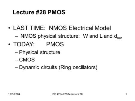 11/5/2004EE 42 fall 2004 lecture 281 Lecture #28 PMOS LAST TIME: NMOS Electrical Model – NMOS physical structure: W and L and d ox, TODAY: PMOS –Physical.