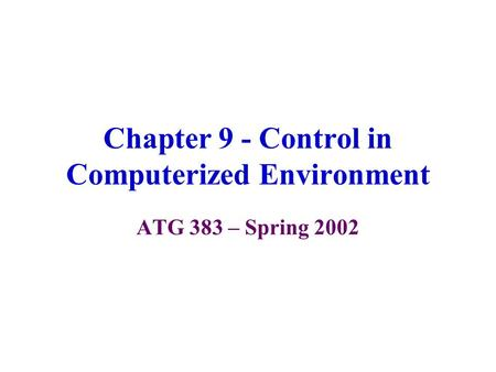 Chapter 9 - Control in Computerized Environment ATG 383 – Spring 2002.