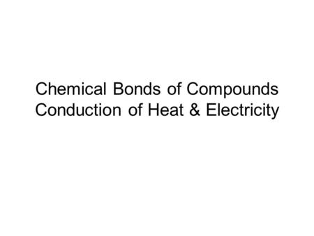 Chemical Bonds of Compounds Conduction of Heat & Electricity.