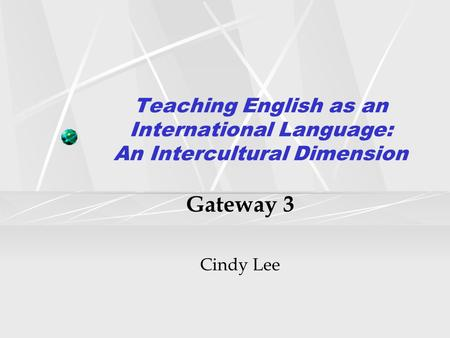 Teaching English as an International Language: An Intercultural Dimension Gateway 3 Cindy Lee.
