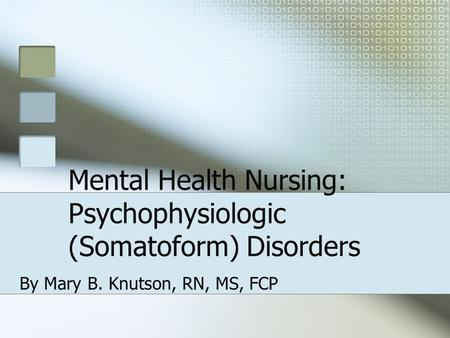 Mental Health Nursing: Psychophysiologic (Somatoform) Disorders By Mary B. Knutson, RN, MS, FCP.