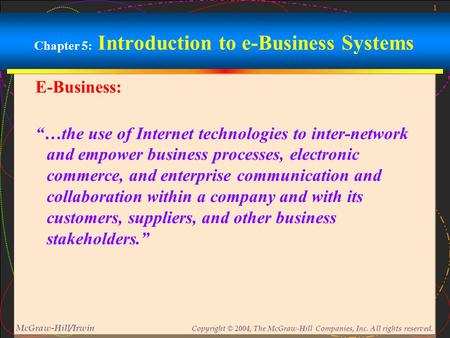 "1 McGraw-Hill/Irwin Copyright © 2004, The McGraw-Hill Companies, Inc. All rights reserved. Chapter 5: Introduction to e-Business Systems E-Business: ""…the."
