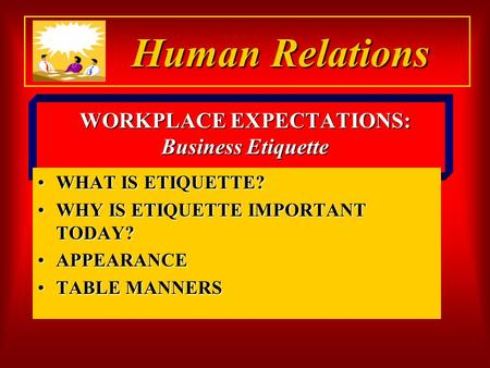 WORKPLACE EXPECTATIONS: Business Etiquette WHAT IS ETIQUETTE?WHAT IS ETIQUETTE? WHY IS ETIQUETTE IMPORTANT TODAY?WHY IS ETIQUETTE IMPORTANT TODAY? APPEARANCEAPPEARANCE.