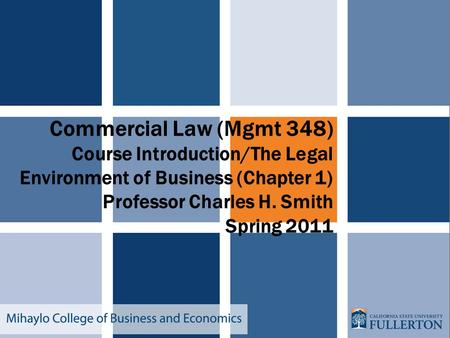 Commercial Law (Mgmt 348) Course Introduction/The Legal Environment of Business (Chapter 1) Professor Charles H. Smith Spring 2011.