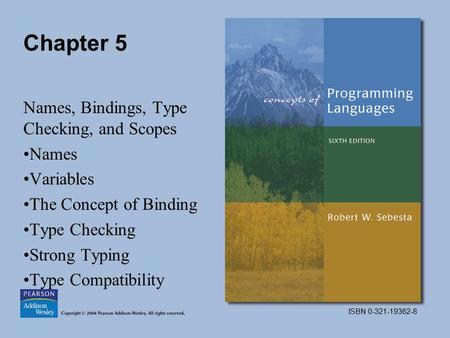 ISBN 0-321-19362-8 Chapter 5 Names, Bindings, Type Checking, and Scopes Names Variables The Concept of Binding Type Checking Strong Typing Type Compatibility.