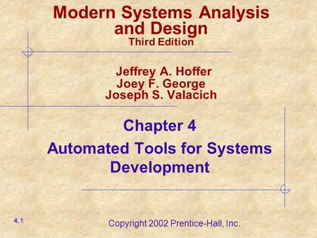 Copyright 2002 Prentice-Hall, Inc. Chapter 4 Automated Tools for Systems Development 4.1 Modern Systems Analysis and Design Third Edition Jeffrey A. Hoffer.