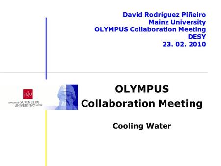 OLYMPUS Collaboration Meeting Cooling Water David Rodríguez Piñeiro Mainz University OLYMPUS Collaboration Meeting DESY 23. 02. 2010.