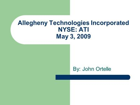 Allegheny Technologies Incorporated NYSE: ATI May 3, 2009 By: John Ortelle.