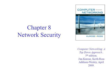 Chapter 8 Network Security Computer Networking: A Top Down Approach, 5 th edition. Jim Kurose, Keith Ross Addison-Wesley, April 2009.