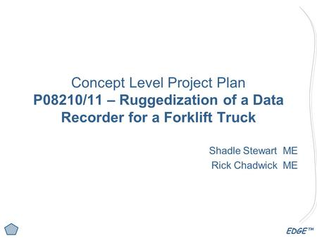 EDGE™ Concept Level Project Plan P08210/11 – Ruggedization of a Data Recorder for a Forklift Truck Shadle Stewart ME Rick Chadwick ME.