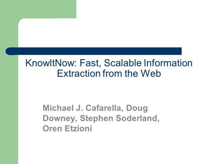KnowItNow: Fast, Scalable Information Extraction from the Web Michael J. Cafarella, Doug Downey, Stephen Soderland, Oren Etzioni.