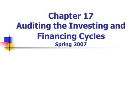 Chapter 17 Auditing the Investing and Financing Cycles Spring 2007.
