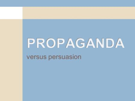 "Versus persuasion. What is propaganda? Propaganda is usually a pejorative term. Propaganda is typically a label assigned to others' persuasion. ""Propaganda."