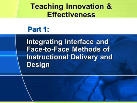 Teaching Innovation & Effectiveness Integrating Interface and Face-to-Face Methods of Instructional Delivery and Design Part 1: