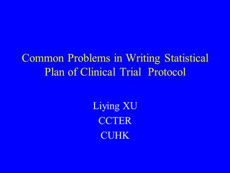 Common Problems in Writing Statistical Plan of Clinical Trial Protocol Liying XU CCTER CUHK.