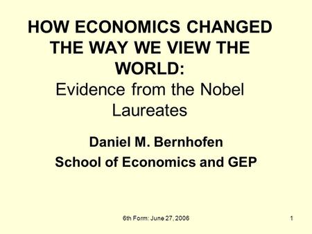 6th Form: June 27, 20061 HOW ECONOMICS CHANGED THE WAY WE VIEW THE WORLD: Evidence from the Nobel Laureates Daniel M. Bernhofen School of Economics and.