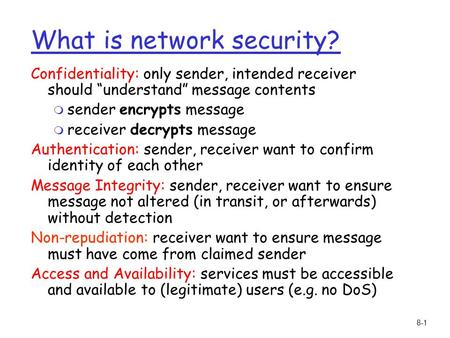 "8-1 What is network security? Confidentiality: only sender, intended receiver should ""understand"" message contents m sender encrypts message m receiver."