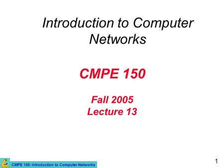 CMPE 150- Introduction to Computer Networks 1 CMPE 150 Fall 2005 Lecture 13 Introduction to Computer Networks.
