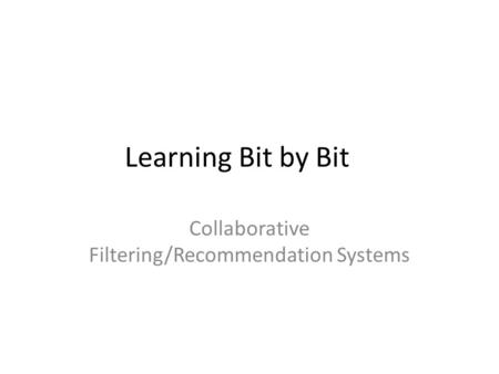 Learning Bit by Bit Collaborative Filtering/Recommendation Systems.