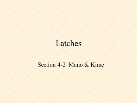 Latches Section 4-2 Mano & Kime. Sequential Logic Combinational Logic –Output depends only on current input Sequential Logic –Output depends not only.