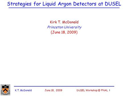K.T. McDonald June 18, 2009 DUSEL FNAL 1 Strategies for Liquid Argon Detectors at DUSEL Kirk T. McDonald Princeton University (June 18, 2009)