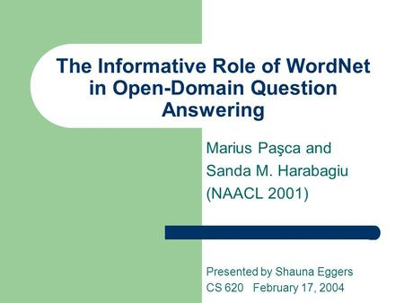 The Informative Role of WordNet in Open-Domain Question Answering Marius Paşca and Sanda M. Harabagiu (NAACL 2001) Presented by Shauna Eggers CS 620 February.