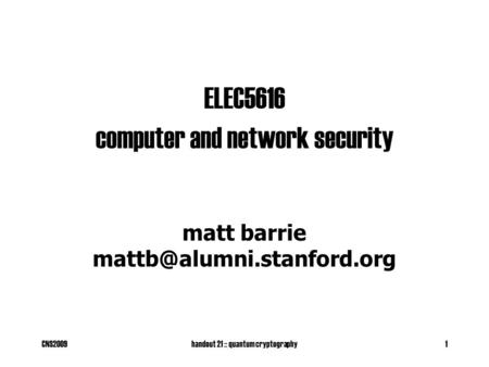 CNS2009handout 21 :: quantum cryptography1 ELEC5616 computer and network security matt barrie