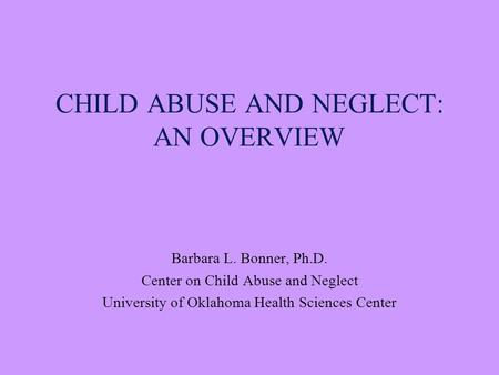 CHILD ABUSE AND NEGLECT: AN OVERVIEW Barbara L. Bonner, Ph.D. Center on Child Abuse and Neglect University of Oklahoma Health Sciences Center.