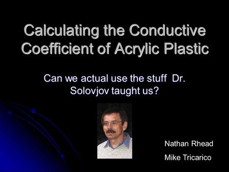 Calculating the Conductive Coefficient of Acrylic Plastic Can we actual use the stuff Dr. Solovjov taught us? Nathan Rhead Mike Tricarico.