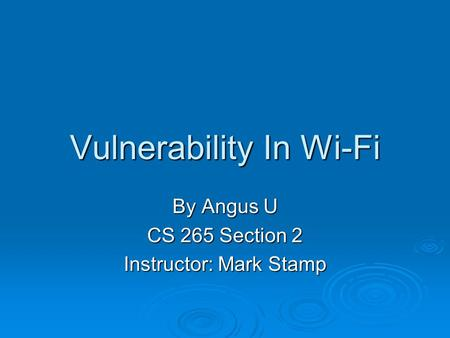 Vulnerability In Wi-Fi By Angus U CS 265 Section 2 Instructor: Mark Stamp.