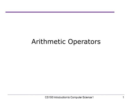 1 CS150 Introduction to Computer Science 1 Arithmetic Operators.