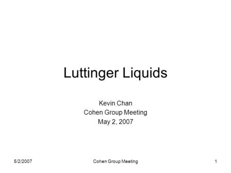 5/2/2007Cohen Group Meeting1 Luttinger Liquids Kevin Chan Cohen Group Meeting May 2, 2007.