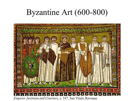 Byzantine Art (600-800) Emperor Justinian and Courtiers, c. 547, San Vitale, Ravenna.