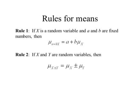 Rules for means Rule 1: If X is a random variable and a and b are fixed numbers, then Rule 2: If X and Y are random variables, then.