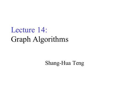 Lecture 14: Graph Algorithms Shang-Hua Teng. Undirected Graphs A graph G = (V, E) –V: vertices –E : edges, unordered pairs of vertices from V  V –(u,v)