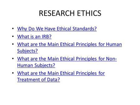 RESEARCH ETHICS Why Do We Have Ethical Standards? What is an IRB? What are the Main Ethical Principles for Human Subjects? What are the Main Ethical Principles.