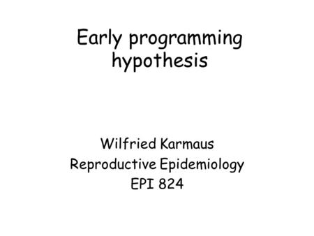 Early programming hypothesis Wilfried Karmaus Reproductive Epidemiology EPI 824.