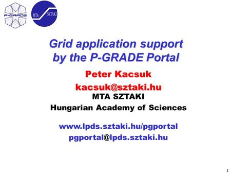 1 MTA SZTAKI Hungarian Academy of Sciences  Grid application support by the P-GRADE Portal Peter Kacsuk.